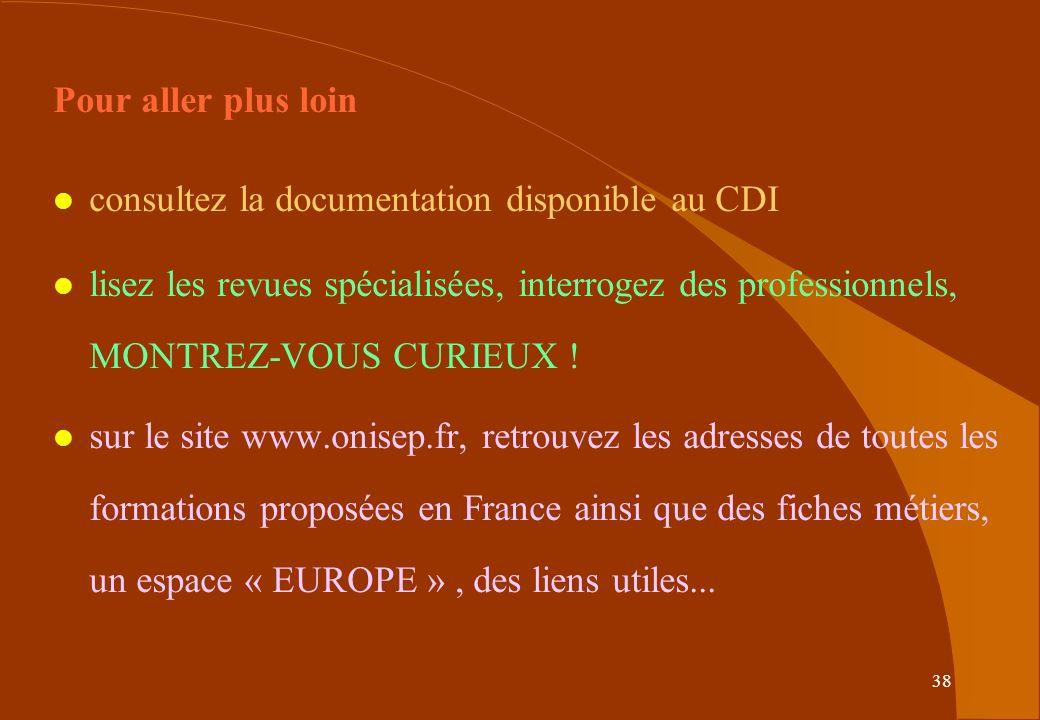 38 Pour aller plus loin l consultez la documentation disponible au CDI l lisez les revues spécialisées, interrogez des professionnels, MONTREZ-VOUS CURIEUX .