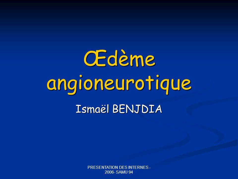 PRESENTATION DES INTERNES - 2006- SAMU 94 Œdème angioneurotique Ismaël BENJDIA