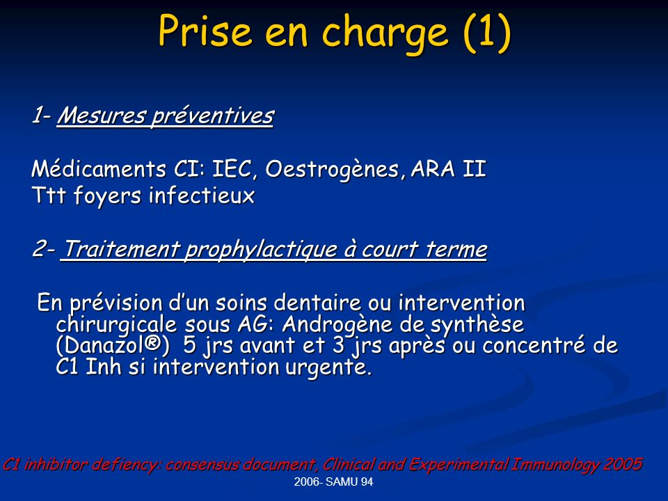 PRESENTATION DES INTERNES - 2006- SAMU 94 Prise en charge (1) 1- Mesures préventives Médicaments CI: IEC, Oestrogènes, ARA II Ttt foyers infectieux 2-