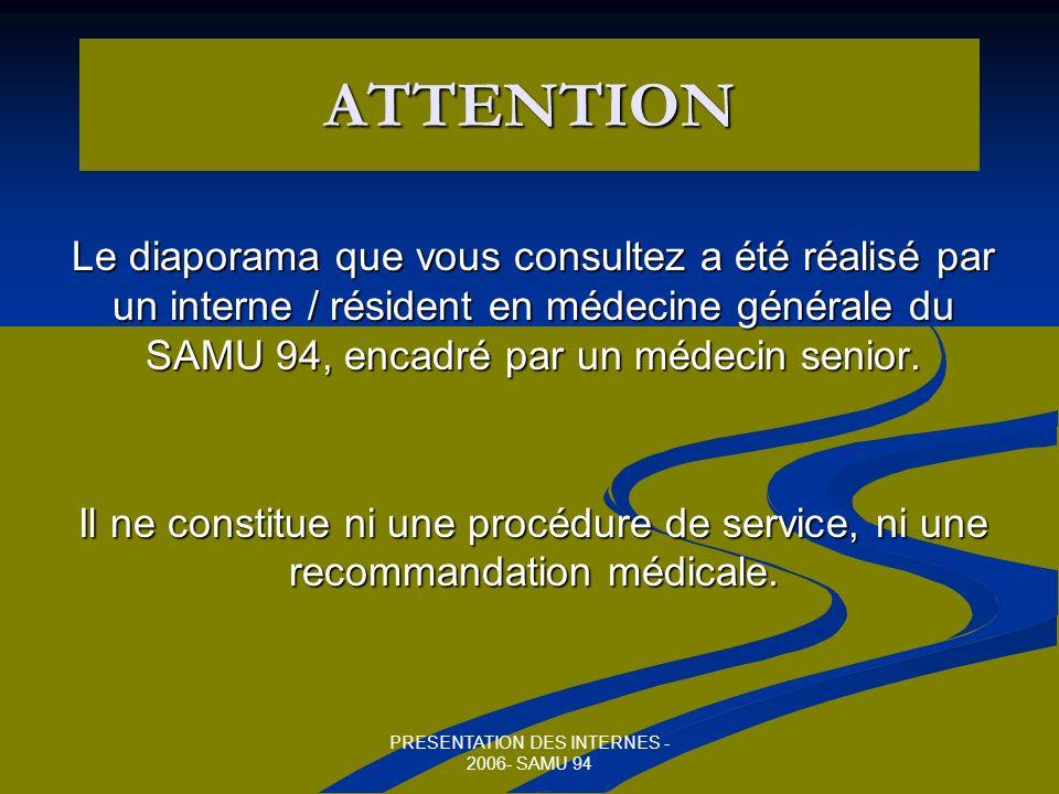 PRESENTATION DES INTERNES - 2006- SAMU 94 ATTENTION Le diaporama que vous consultez a été réalisé par un interne / résident en médecine générale du SAMU 94, encadré par un médecin senior.
