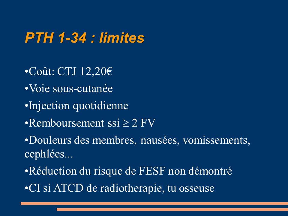 PTH 1-34 : limites Coût: CTJ 12,20 Voie sous-cutanée Injection quotidienne Remboursement ssi 2 FV Douleurs des membres, nausées, vomissements, cephlées...