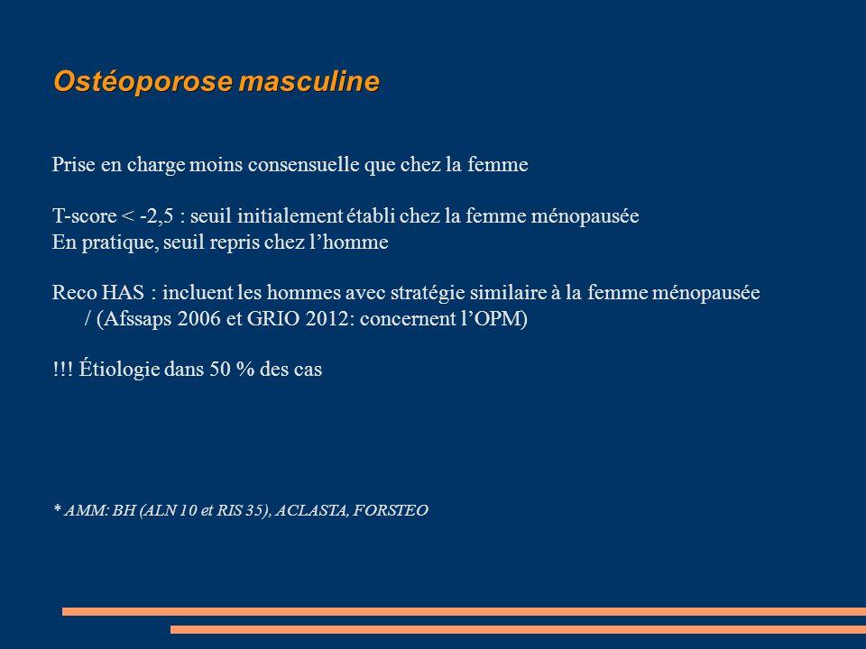 Ostéoporose masculine Prise en charge moins consensuelle que chez la femme T-score < -2,5 : seuil initialement établi chez la femme ménopausée En pratique, seuil repris chez lhomme Reco HAS : incluent les hommes avec stratégie similaire à la femme ménopausée / (Afssaps 2006 et GRIO 2012: concernent lOPM) !!.