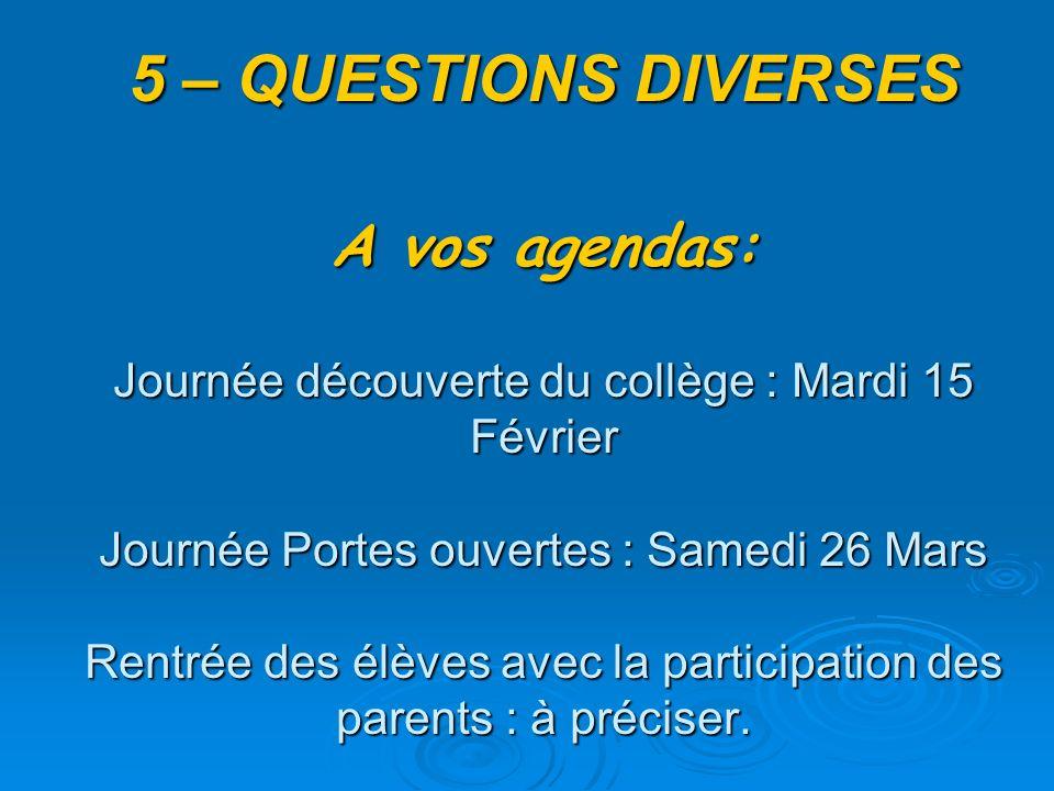 5 – QUESTIONS DIVERSES A vos agendas: Journée découverte du collège : Mardi 15 Février Journée Portes ouvertes : Samedi 26 Mars Rentrée des élèves avec la participation des parents : à préciser.