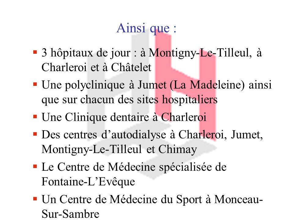 Ainsi que : 3 hôpitaux de jour : à Montigny-Le-Tilleul, à Charleroi et à Châtelet Une polyclinique à Jumet (La Madeleine) ainsi que sur chacun des sites hospitaliers Une Clinique dentaire à Charleroi Des centres dautodialyse à Charleroi, Jumet, Montigny-Le-Tilleul et Chimay Le Centre de Médecine spécialisée de Fontaine-LEvêque Un Centre de Médecine du Sport à Monceau- Sur-Sambre