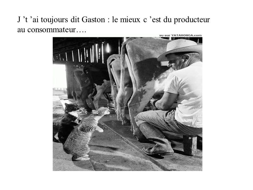 J t ai toujours dit Gaston : le mieux c est du producteur au consommateur….