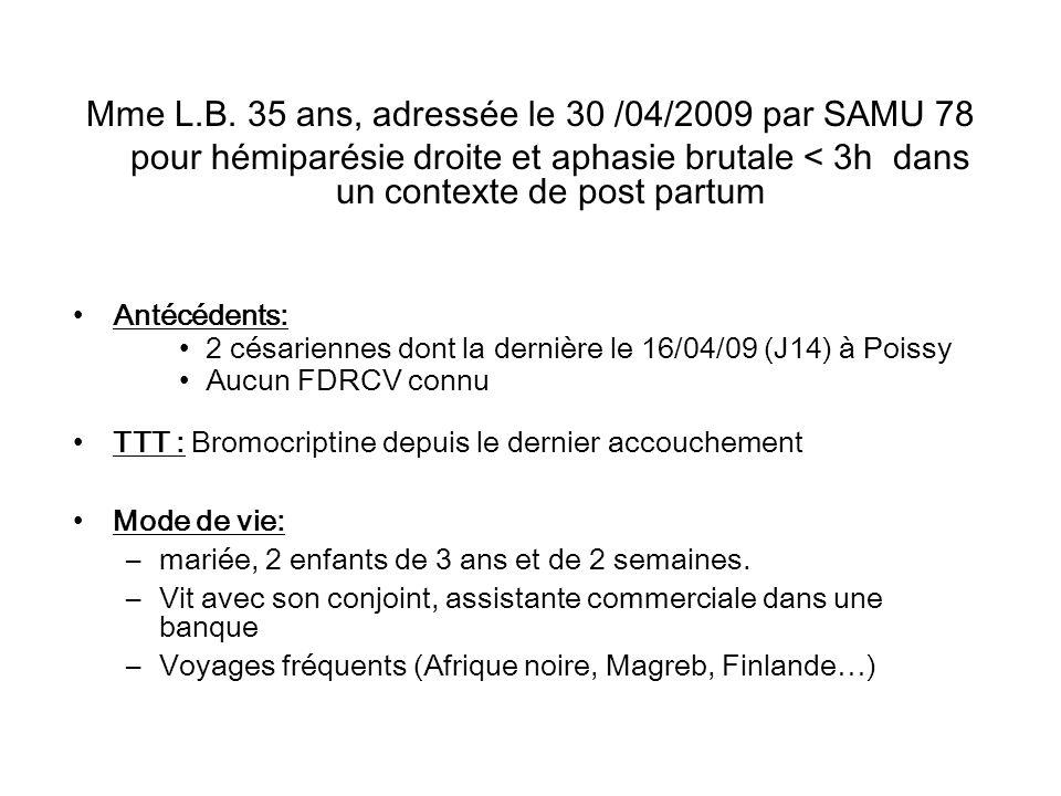 Mme L.B. 35 ans, adressée le 30 /04/2009 par SAMU 78 pour hémiparésie droite et aphasie brutale < 3h dans un contexte de post partum Antécédents: 2 cé