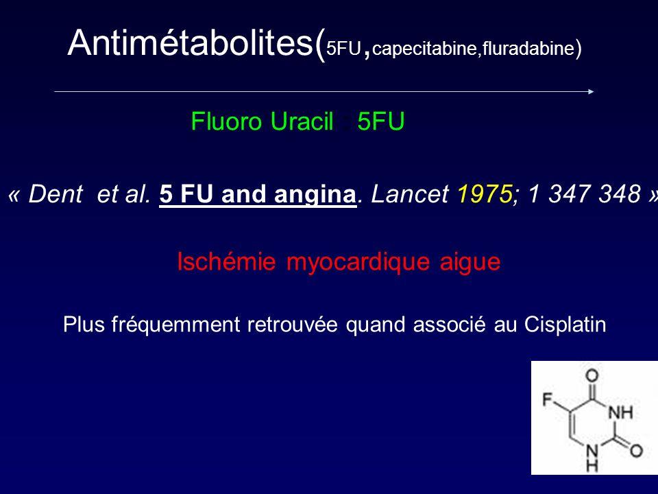 Antimétabolites( 5FU, capecitabine,fluradabine ) Fluoro Uracil : 5FU « Dent et al. 5 FU and angina. Lancet 1975; 1 347 348 » Ischémie myocardique aigu