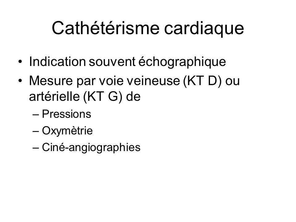 Cathétérisme cardiaque Indication souvent échographique Mesure par voie veineuse (KT D) ou artérielle (KT G) de –Pressions –Oxymètrie –Ciné-angiograph