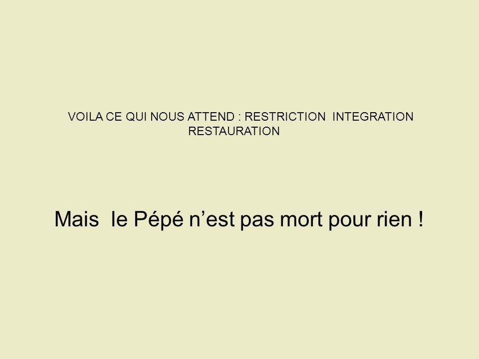 VOILA CE QUI NOUS ATTEND : RESTRICTION INTEGRATION RESTAURATION Mais le Pépé nest pas mort pour rien !