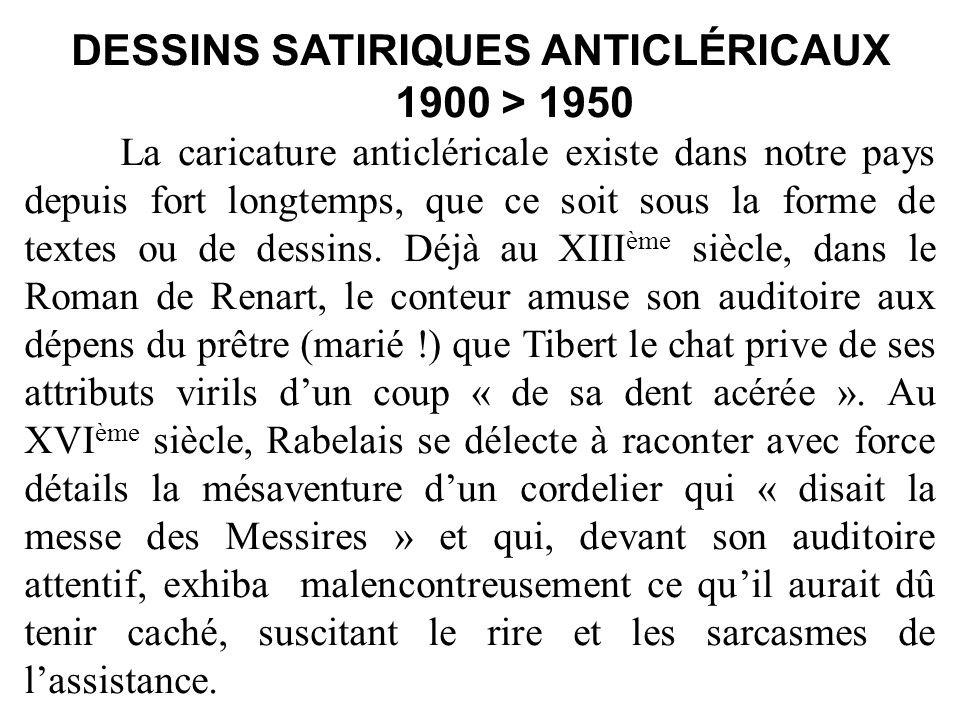 DESSINS SATIRIQUES ANTICLÉRICAUX 1900 > 1950 La caricature anticléricale existe dans notre pays depuis fort longtemps, que ce soit sous la forme de textes ou de dessins.