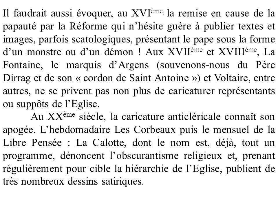 Il faudrait aussi évoquer, au XVI ème, la remise en cause de la papauté par la Réforme qui nhésite guère à publier textes et images, parfois scatologiques, présentant le pape sous la forme dun monstre ou dun démon .