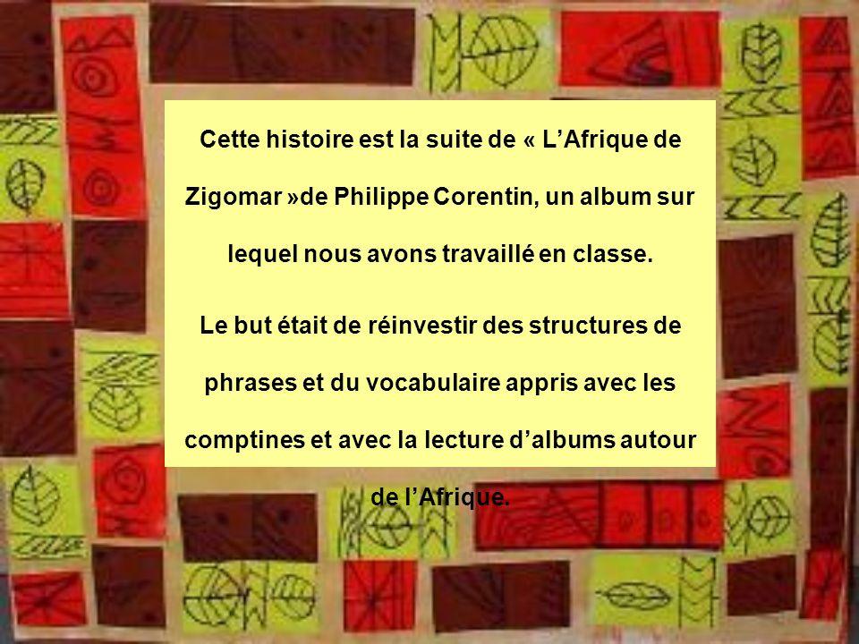 Cette histoire est la suite de « LAfrique de Zigomar »de Philippe Corentin, un album sur lequel nous avons travaillé en classe. Le but était de réinve