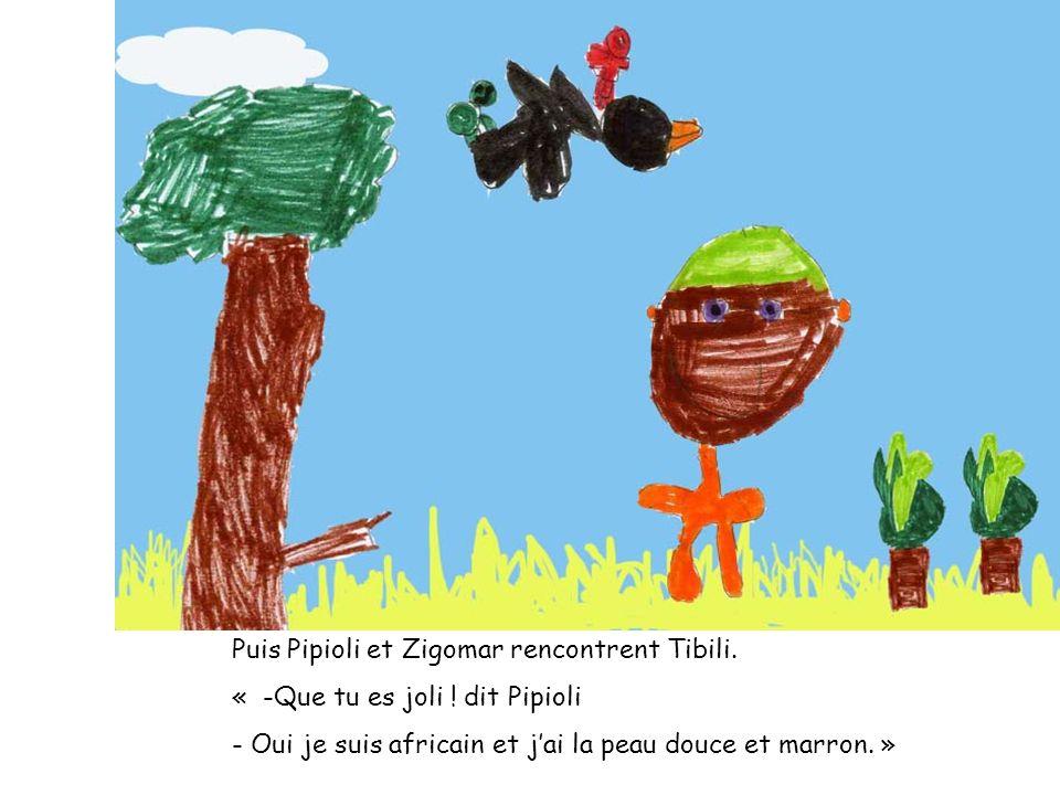 Puis Pipioli et Zigomar rencontrent Tibili. « -Que tu es joli ! dit Pipioli - Oui je suis africain et jai la peau douce et marron. »