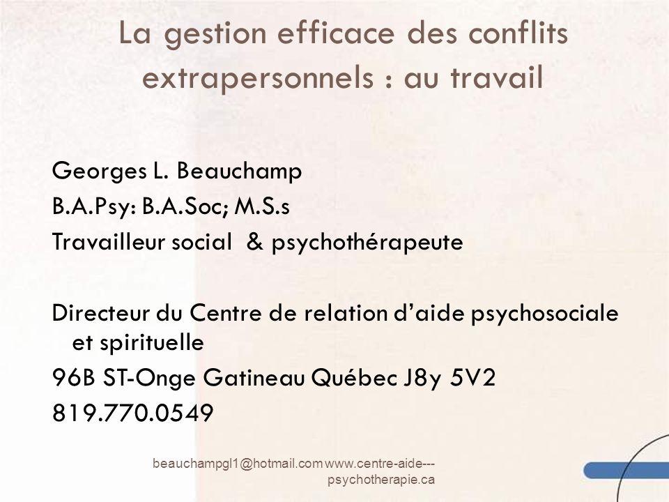 La gestion efficace des conflits extrapersonnels : au travail beauchampgl1@hotmail.com www.centre-aide--- psychotherapie.ca 1 Georges L. Beauchamp B.A