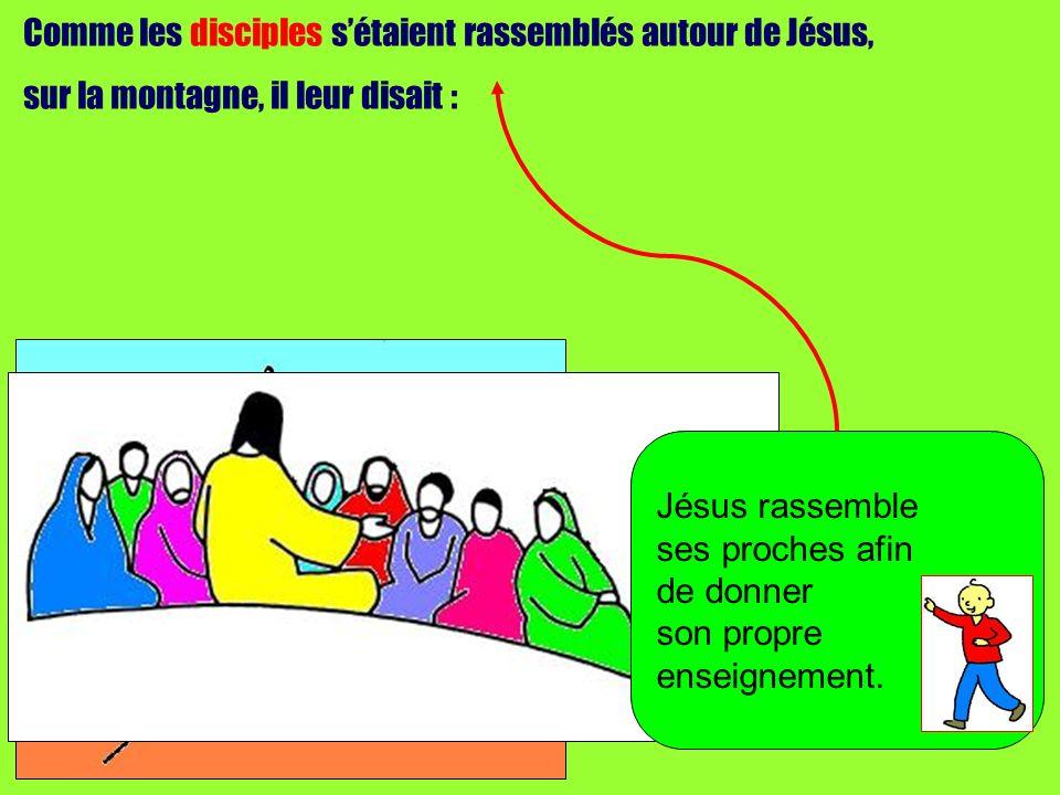 Comme les disciples sétaient rassemblés autour de Jésus, sur la montagne, il leur disait : Jésus rassemble ses proches afin de donner son propre enseignement.