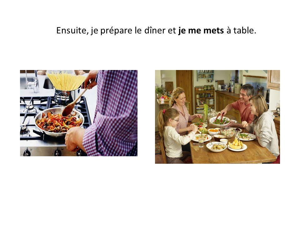 Ensuite, je prépare le dîner et je me mets à table.