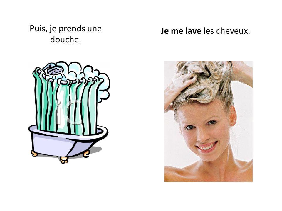 Puis, je prends une douche. Je me lave les cheveux.