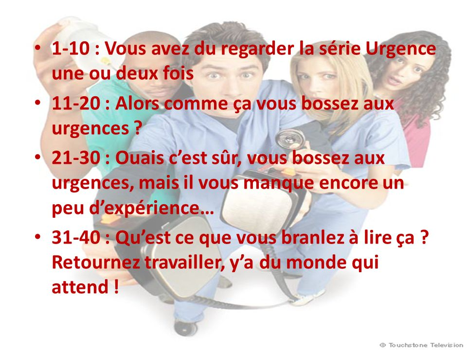 1-10 : Vous avez du regarder la série Urgence une ou deux fois 11-20 : Alors comme ça vous bossez aux urgences .