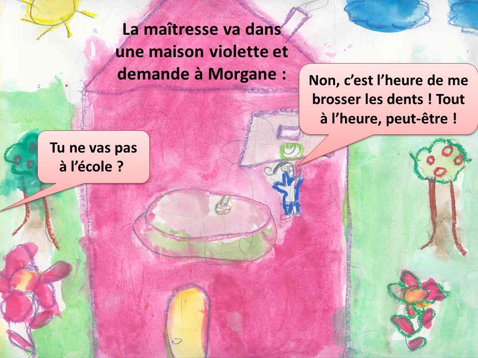La maîtresse va dans une maison violette et demande à Morgane : Tu ne vas pas à lécole ? Non, cest lheure de me brosser les dents ! Tout à lheure, peu