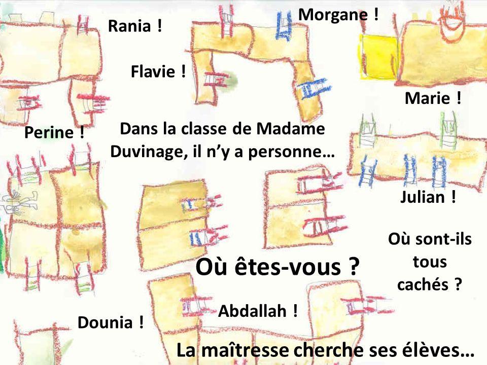 Dans la classe de Madame Duvinage, il ny a personne… Où sont-ils tous cachés ? Rania ! Marie ! Dounia ! Julian ! Perine ! Morgane ! Abdallah ! Flavie