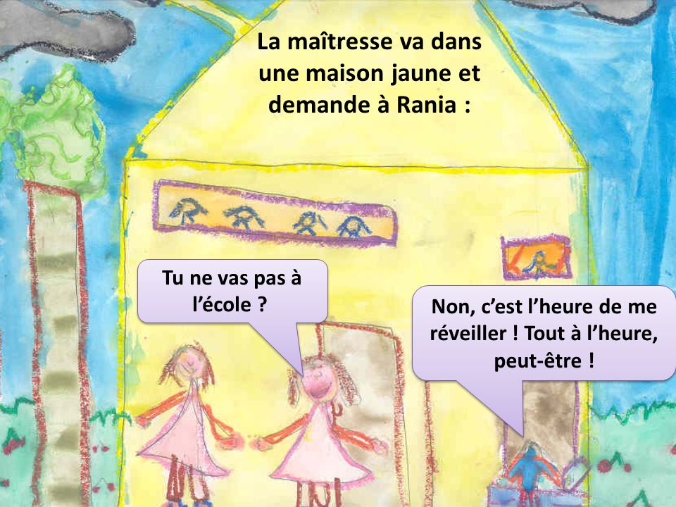 La maîtresse va dans une maison jaune et demande à Rania : Tu ne vas pas à lécole ? Non, cest lheure de me réveiller ! Tout à lheure, peut-être !