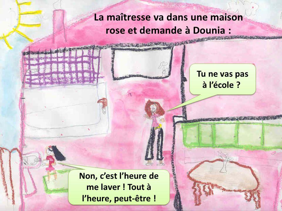 La maîtresse va dans une maison rose et demande à Dounia : Tu ne vas pas à lécole ? Non, cest lheure de me laver ! Tout à lheure, peut-être !