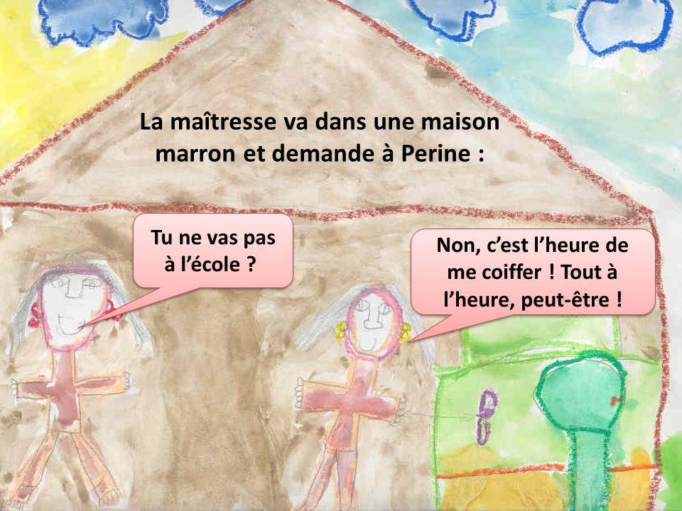 La maîtresse va dans une maison marron et demande à Perine : Tu ne vas pas à lécole ? Non, cest lheure de me coiffer ! Tout à lheure, peut-être !