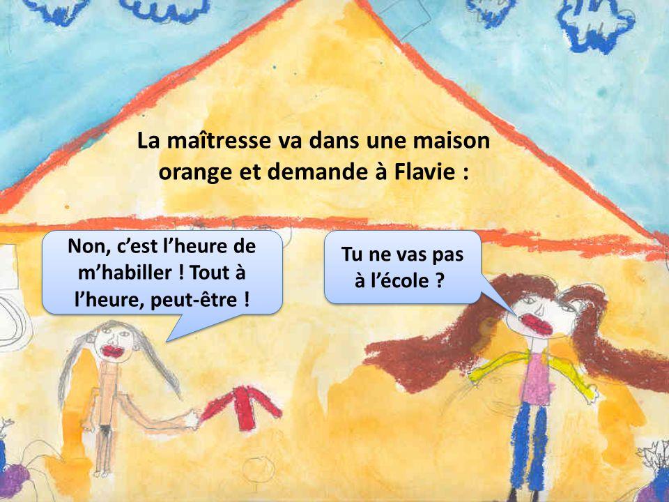La maîtresse va dans une maison orange et demande à Flavie : Tu ne vas pas à lécole ? Non, cest lheure de mhabiller ! Tout à lheure, peut-être !