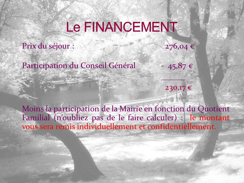 Prix du séjour : 276,04 Participation du Conseil Général- 45,87 ______ 230,17 Moins la participation de la Mairie en fonction du Quotient Familial (noubliez pas de le faire calculer) : le montant vous sera remis individuellement et confidentiellement.