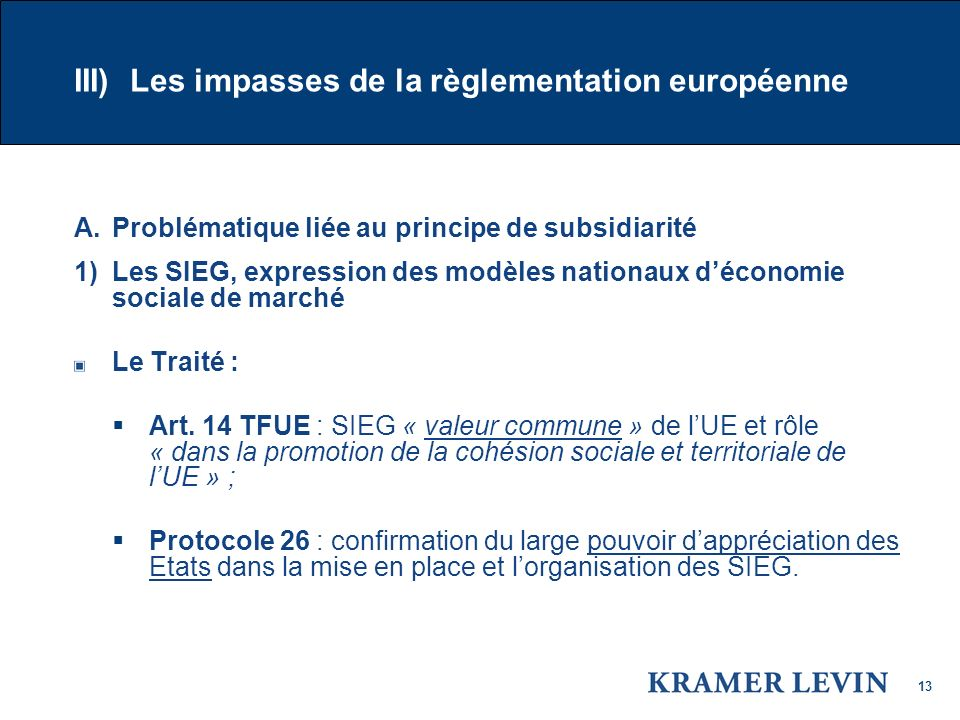 13 III) Les impasses de la règlementation européenne A.Problématique liée au principe de subsidiarité 1) Les SIEG, expression des modèles nationaux déconomie sociale de marché Le Traité : Art.