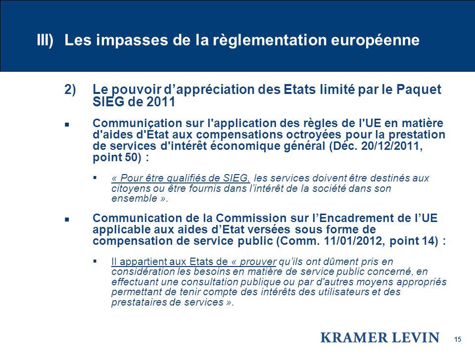 15 III) Les impasses de la règlementation européenne 2) Le pouvoir dappréciation des Etats limité par le Paquet SIEG de 2011 Communication sur l application des règles de l UE en matière d aides d État aux compensations octroyées pour la prestation de services d intérêt économique général (Déc.
