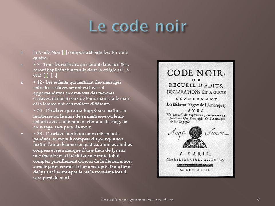 Le Code Noir [3] comporte 60 articles. En voici quatre :3 2 - Tous les esclaves, qui seront dans nos îles, seront baptisés et instruits dans la religi
