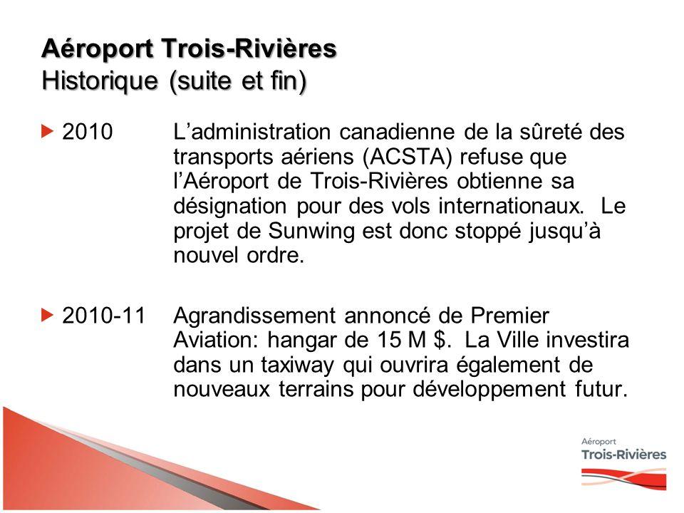 Aéroport Trois-Rivières Historique (suite et fin) 2010Ladministration canadienne de la sûreté des transports aériens (ACSTA) refuse que lAéroport de Trois-Rivières obtienne sa désignation pour des vols internationaux.