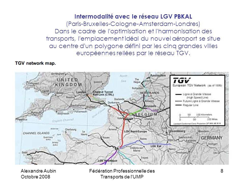 Alexandre Aubin Octobre 2008 Fédération Professionnelle des Transports de l UMP 8 PBKAL Intermodalit é avec le r é seau LGV PBKAL (Paris-Bruxelles-Cologne-Amsterdam-Londres) Dans le cadre de l optimisation et l harmonisation des transports, l emplacement id é al du nouvel a é roport se situe au centre d un polygone d é fini par les cinq grandes villes europ é ennes reli é es par le r é seau TGV.