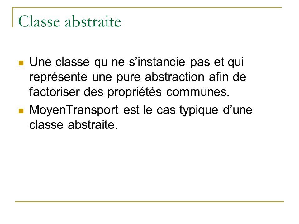 Classe abstraite Une classe qu ne sinstancie pas et qui représente une pure abstraction afin de factoriser des propriétés communes. MoyenTransport est