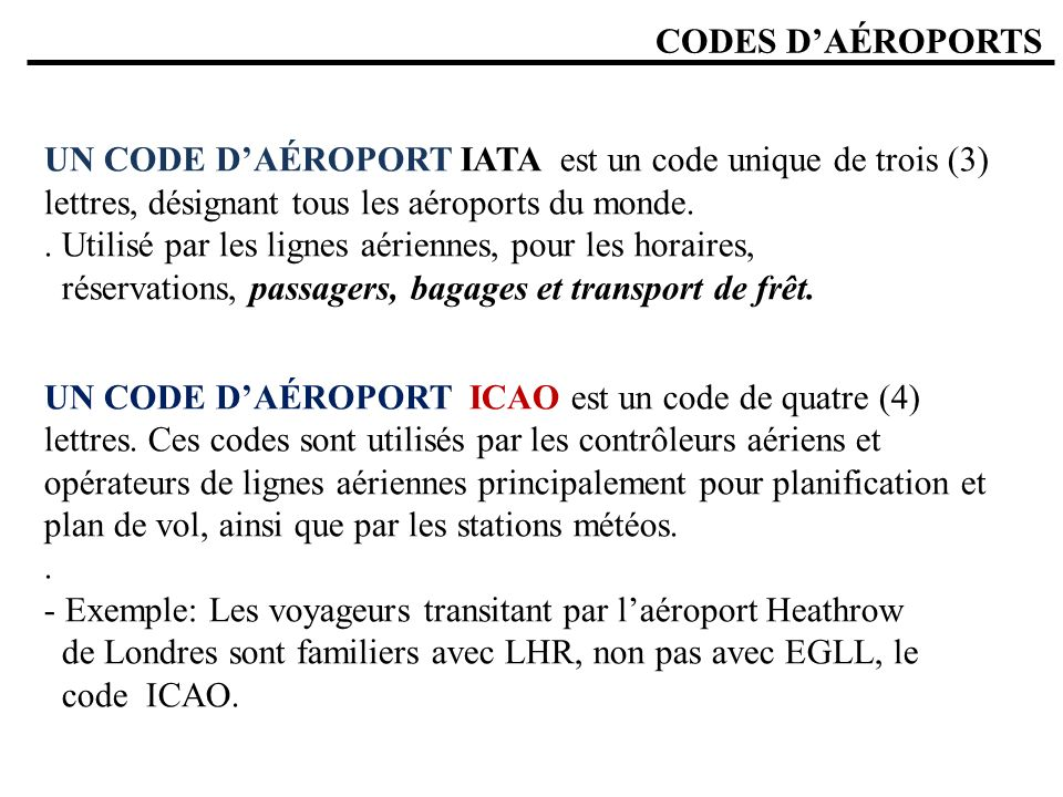 CODES DAÉROPORTS UN CODE DAÉROPORT IATA est un code unique de trois (3) lettres, désignant tous les aéroports du monde.. Utilisé par les lignes aérien