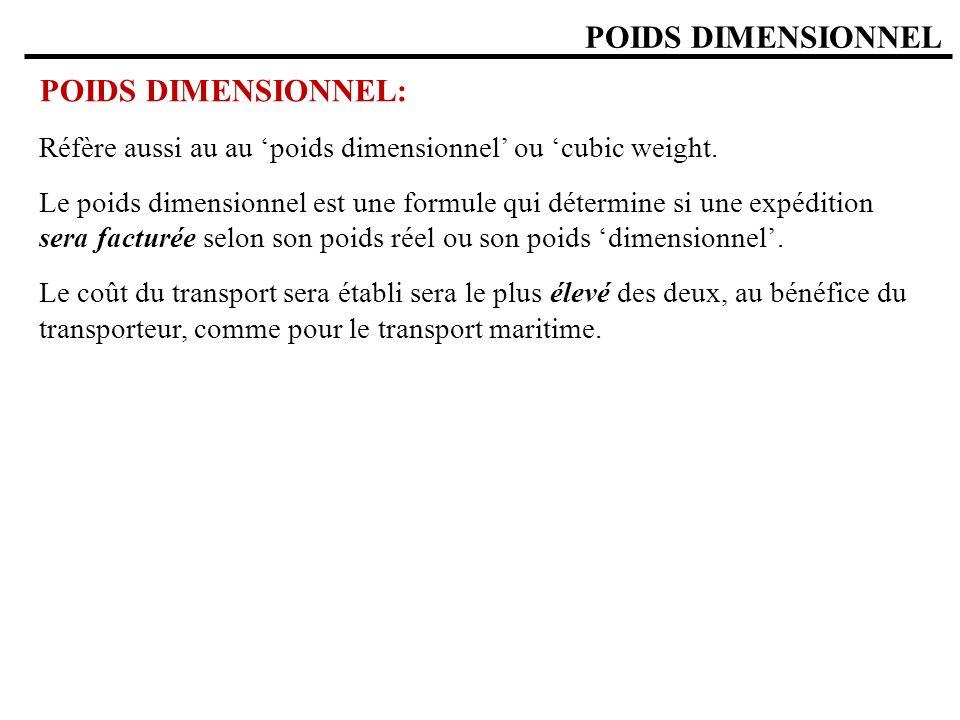 POIDS DIMENSIONNEL POIDS DIMENSIONNEL: Réfère aussi au au poids dimensionnel ou cubic weight. Le poids dimensionnel est une formule qui détermine si u