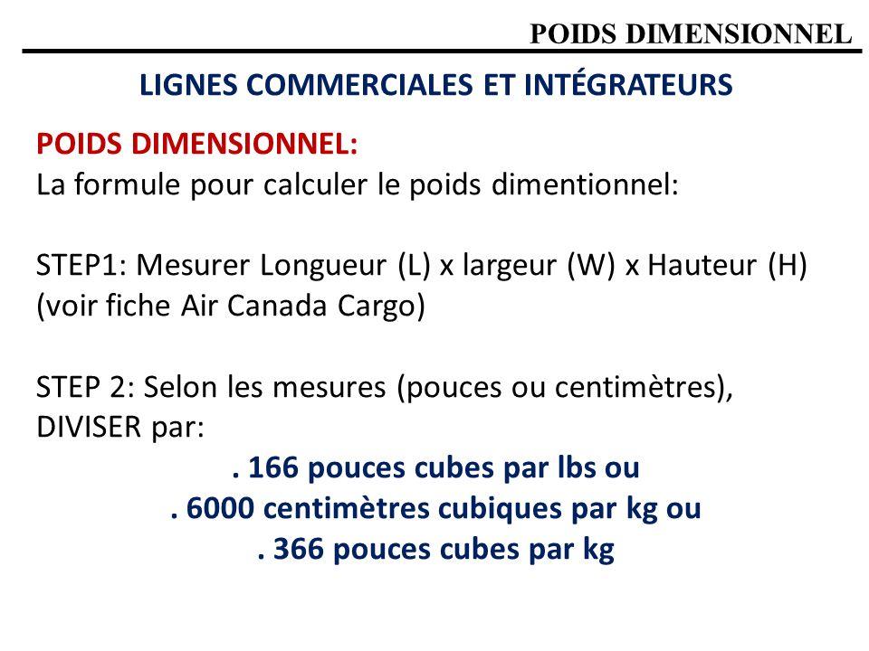 POIDS DIMENSIONNEL LIGNES COMMERCIALES ET INTÉGRATEURS POIDS DIMENSIONNEL: La formule pour calculer le poids dimentionnel: STEP1: Mesurer Longueur (L) x largeur (W) x Hauteur (H) (voir fiche Air Canada Cargo) STEP 2: Selon les mesures (pouces ou centimètres), DIVISER par:.
