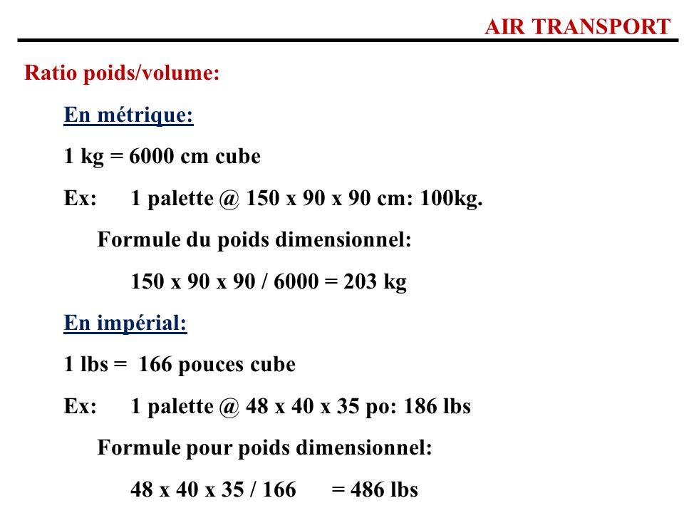 AIR TRANSPORT Ratio poids/volume: En métrique: 1 kg = 6000 cm cube Ex:1 palette @ 150 x 90 x 90 cm: 100kg. Formule du poids dimensionnel: 150 x 90 x 9