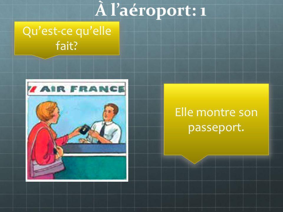 À laéroport: 1 Quest-ce quelle fait? Elle montre son passeport.