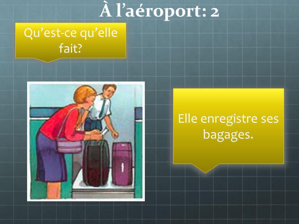 À laéroport: 2 Quest-ce quelle fait? Elle enregistre ses bagages.