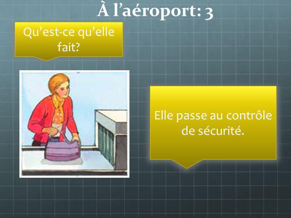 À laéroport: 3 Quest-ce quelle fait? Elle passe au contrôle de sécurité.