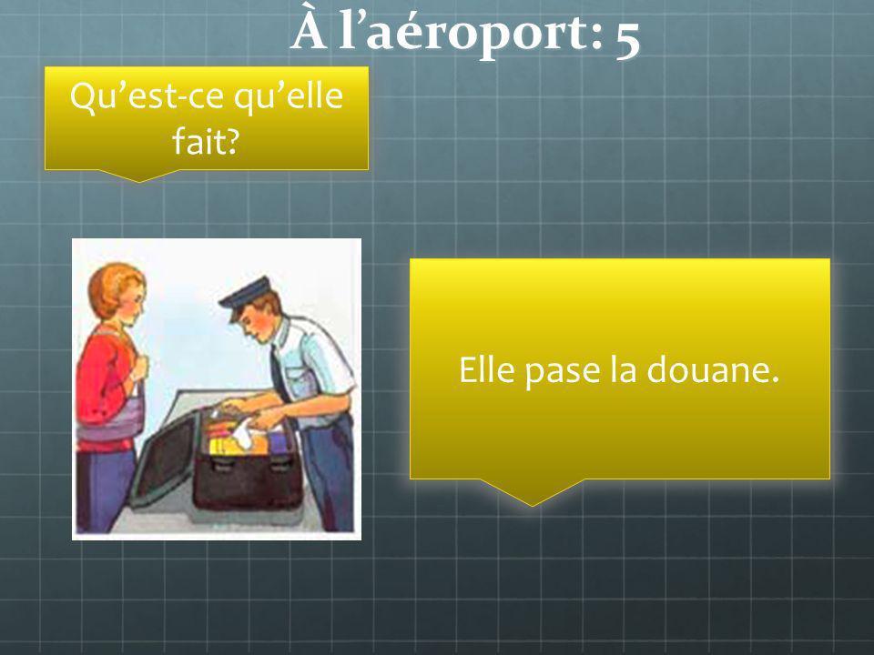 À laéroport: 5 Quest-ce quelle fait? Elle pase la douane.