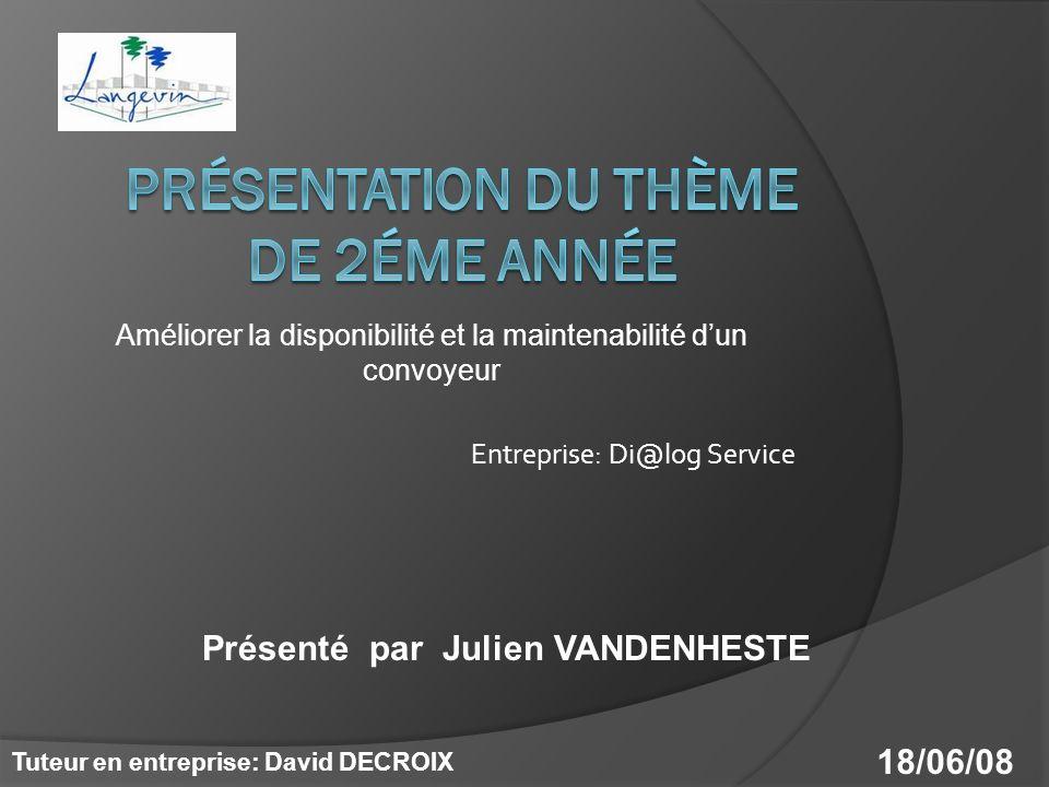 Améliorer la disponibilité et la maintenabilité dun convoyeur Entreprise: Di@log Service Présenté par Julien VANDENHESTE Tuteur en entreprise: David DECROIX 18/06/08