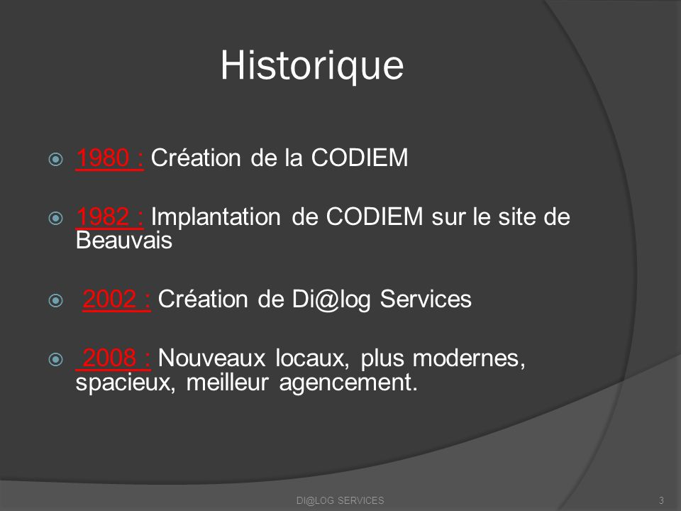 Historique 1980 : Création de la CODIEM 1982 : Implantation de CODIEM sur le site de Beauvais 2002 : Création de Di@log Services 2008 : Nouveaux locau