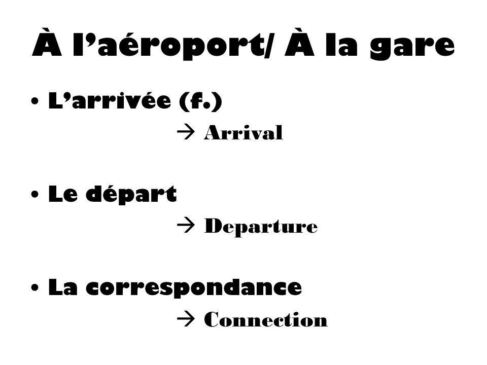 À laéroport/ À la gare Larrivée (f.) Arrival Le départ Departure La correspondance Connection