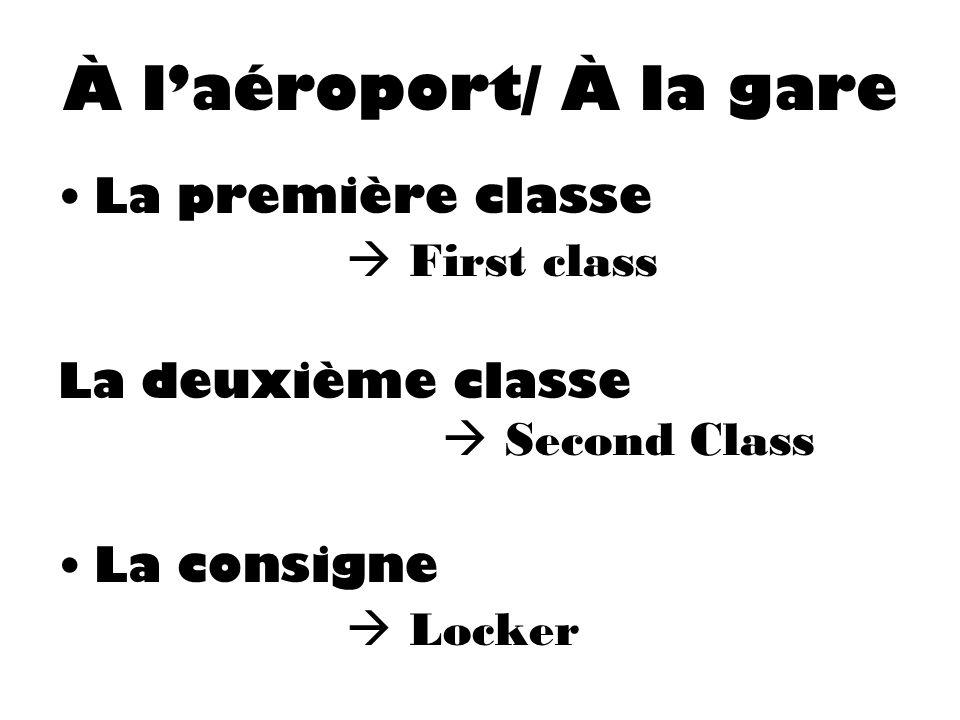 À laéroport/ À la gare La première classe First class La deuxième classe Second Class La consigne Locker