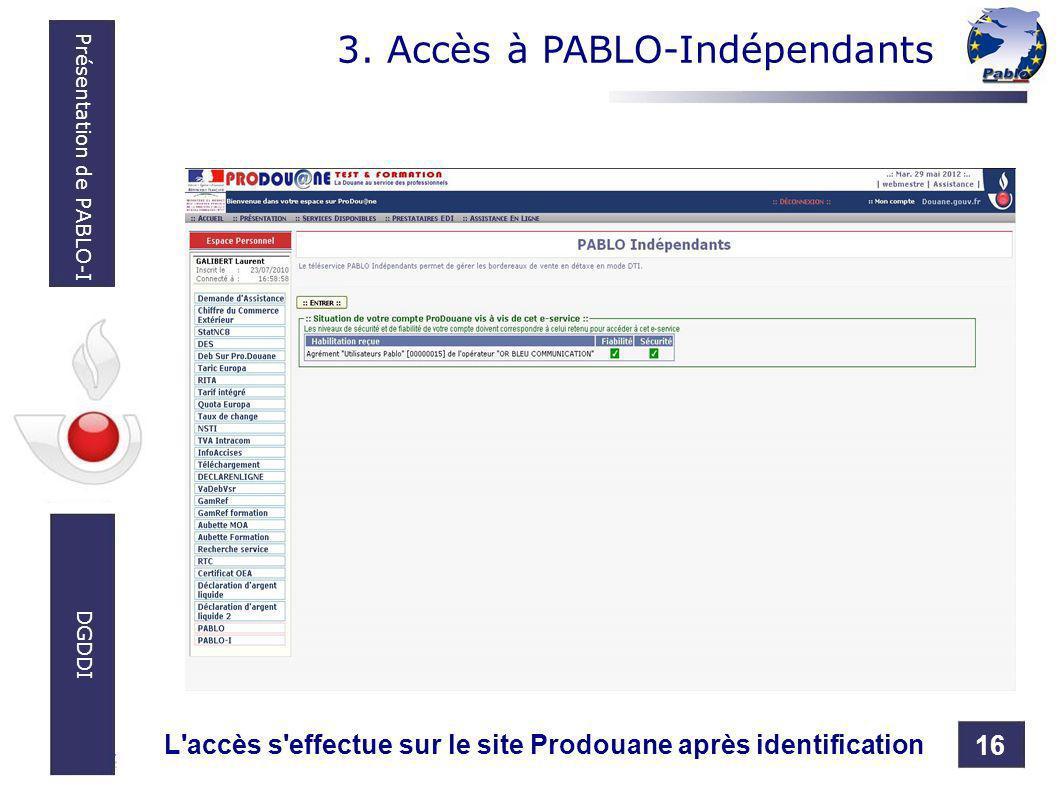 16 Présentation de PABLO-I DGDDI 3. Accès à PABLO-Indépendants L'accès s'effectue sur le site Prodouane après identification