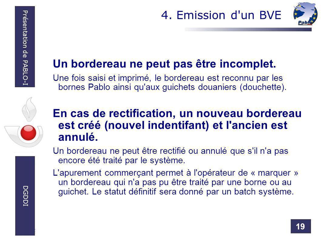 19 Présentation de PABLO-I DGDDI 4. Emission d'un BVE Un bordereau ne peut pas être incomplet. Une fois saisi et imprimé, le bordereau est reconnu par