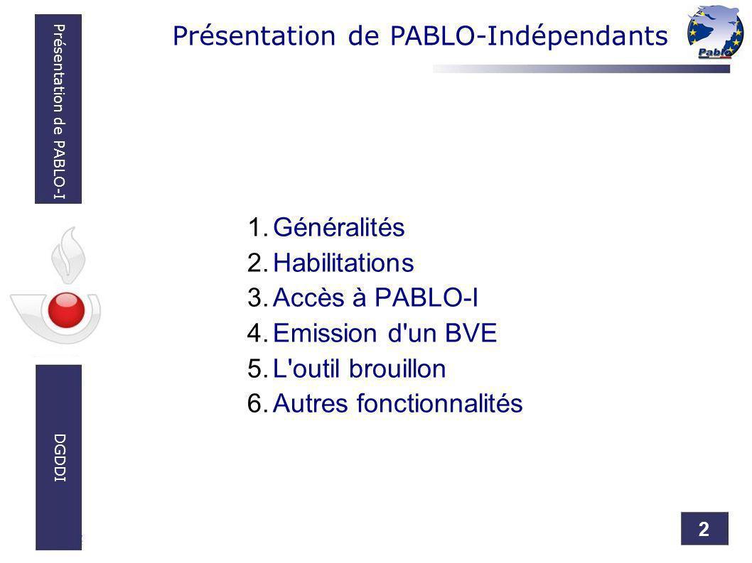 2 Présentation de PABLO-I DGDDI Présentation de PABLO-Indépendants 1.Généralités 2.Habilitations 3.Accès à PABLO-I 4.Emission d'un BVE 5.L'outil broui